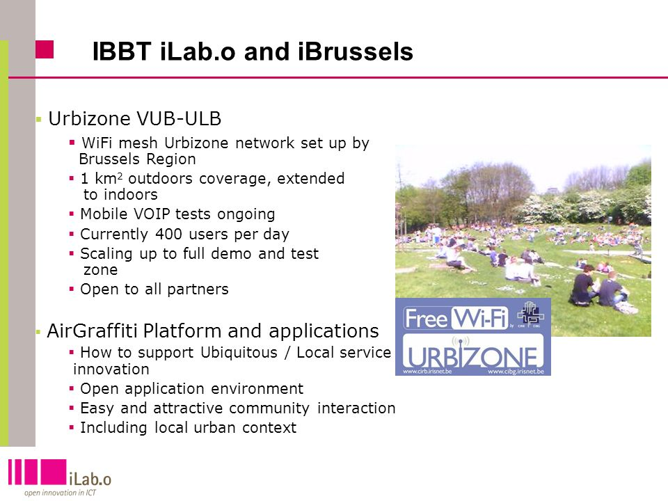18 IBBT iLab.o and iBrussels Urbizone VUB-ULB WiFi mesh Urbizone network set up by Brussels Region 1 km 2 outdoors coverage, extended to indoors Mobile VOIP tests ongoing Currently 400 users per day Scaling up to full demo and test zone Open to all partners AirGraffiti Platform and applications How to support Ubiquitous / Local service innovation Open application environment Easy and attractive community interaction Including local urban context