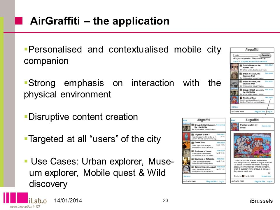 AirGraffiti – the application 14/01/2014 23 iBrussels Personalised and contextualised mobile city companion Strong emphasis on interaction with the physical environment Disruptive content creation Targeted at all users of the city Use Cases: Urban explorer, Muse- um explorer, Mobile quest & Wild discovery