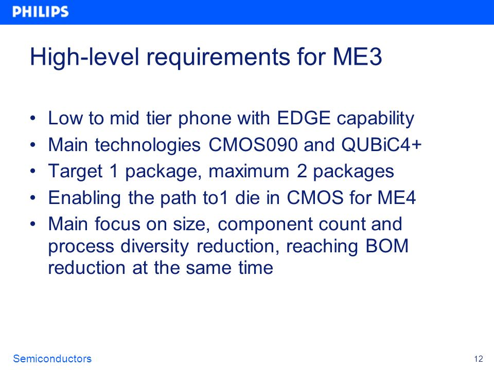 Semiconductors 12 High-level requirements for ME3 Low to mid tier phone with EDGE capability Main technologies CMOS090 and QUBiC4+ Target 1 package, m