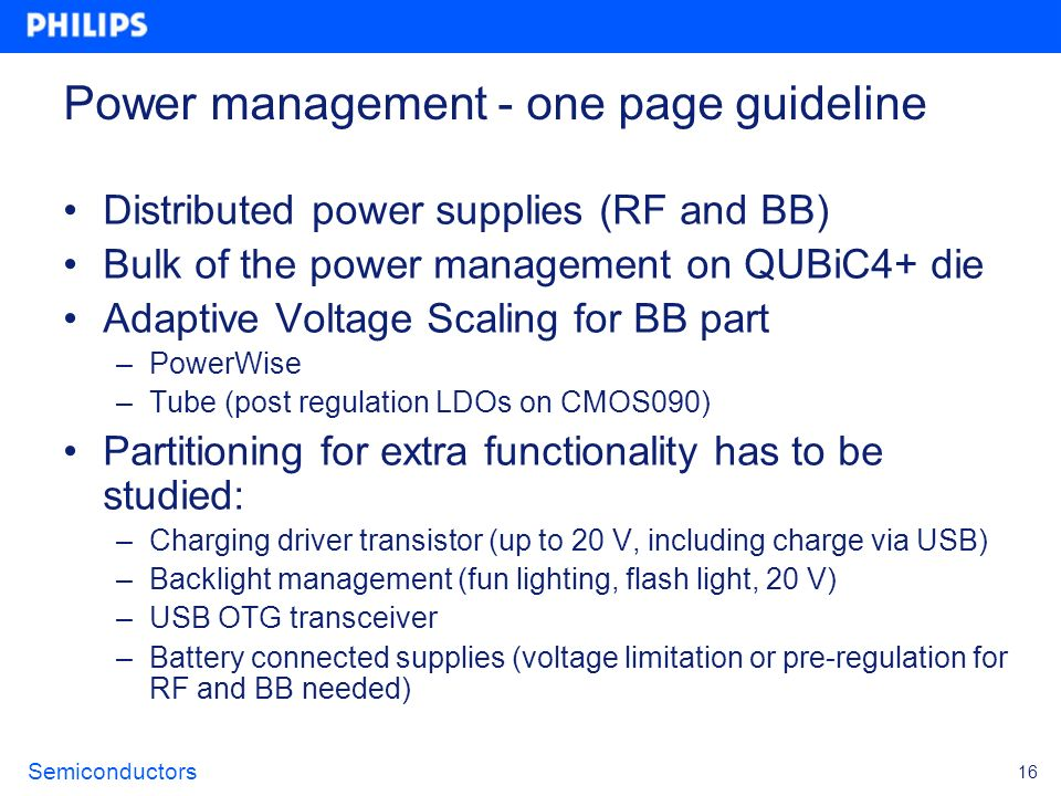 Semiconductors 16 Power management - one page guideline Distributed power supplies (RF and BB) Bulk of the power management on QUBiC4+ die Adaptive Vo