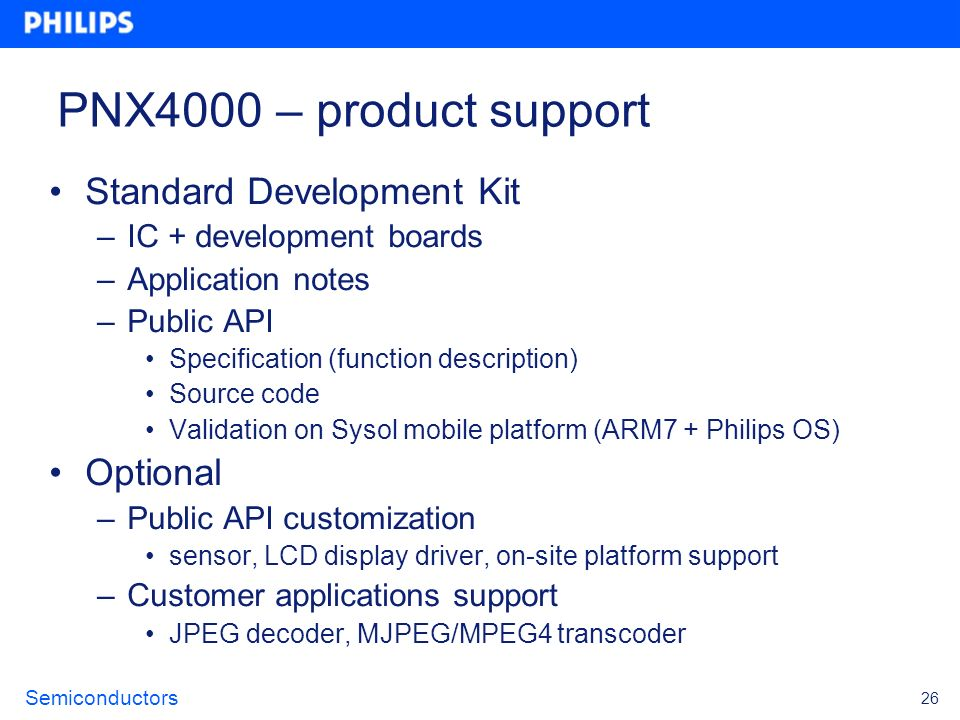 Semiconductors 26 PNX4000 – product support Standard Development Kit –IC + development boards –Application notes –Public API Specification (function d