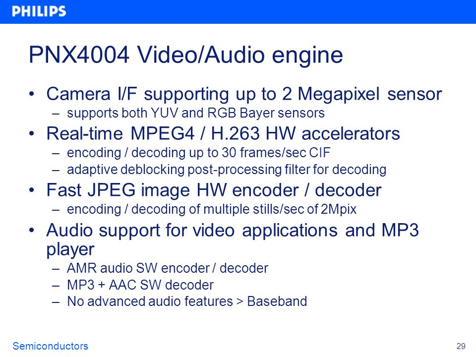 Semiconductors 29 PNX4004 Video/Audio engine Camera I/F supporting up to 2 Megapixel sensor –supports both YUV and RGB Bayer sensors Real-time MPEG4 /