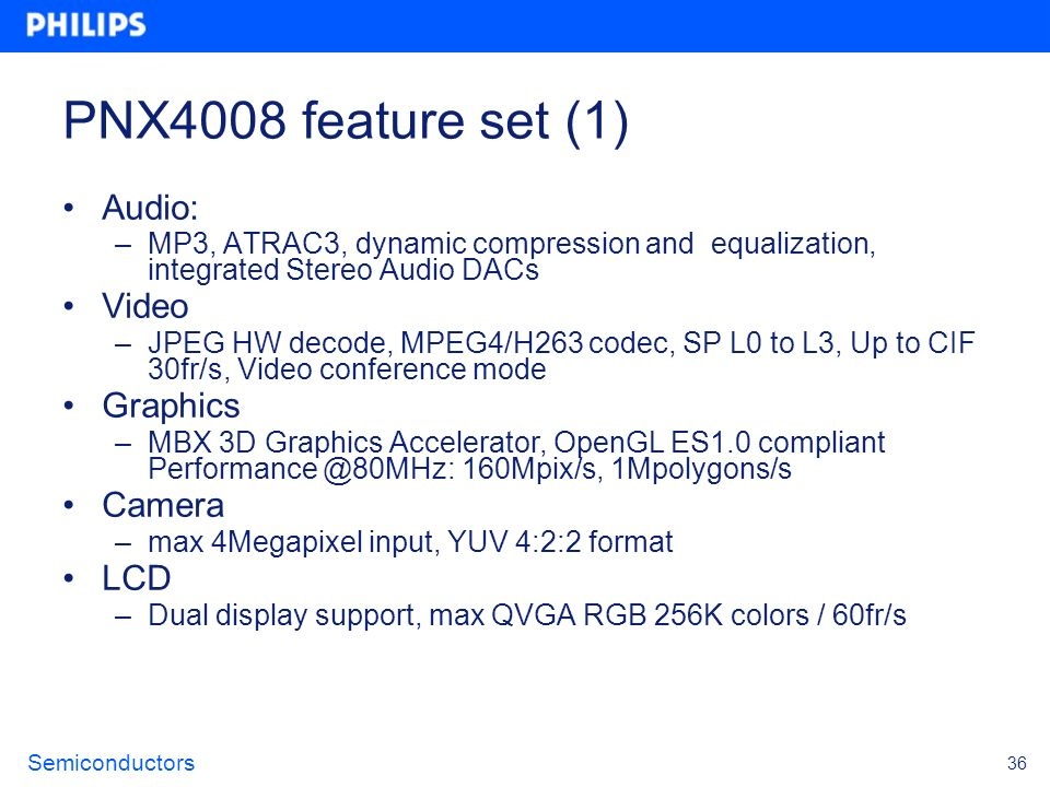 Semiconductors 36 PNX4008 feature set (1) Audio: –MP3, ATRAC3, dynamic compression and equalization, integrated Stereo Audio DACs Video –JPEG HW decod