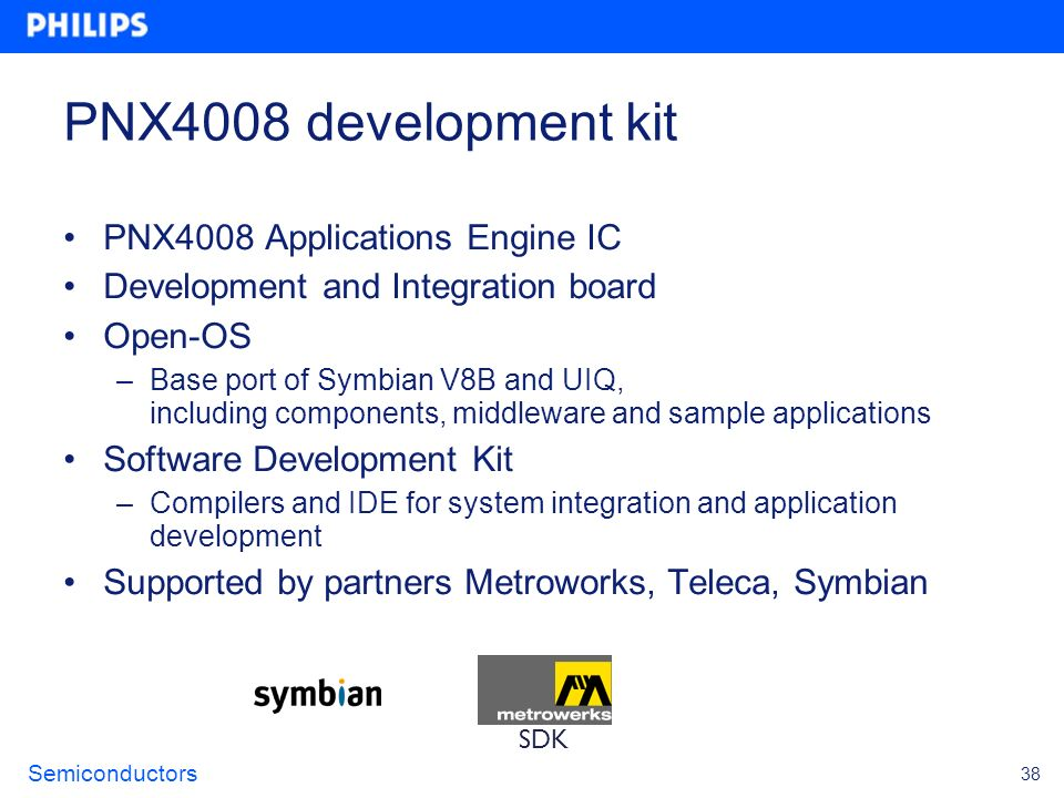 Semiconductors 38 PNX4008 development kit PNX4008 Applications Engine IC Development and Integration board Open-OS –Base port of Symbian V8B and UIQ,