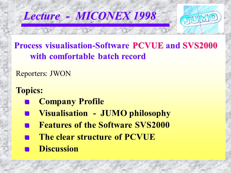 Lecture - MICONEX 1998 Reporters: JWON PCVUESVS2000 Process visualisation-Software PCVUE and SVS2000 with comfortable batch record Topics: Company Pro