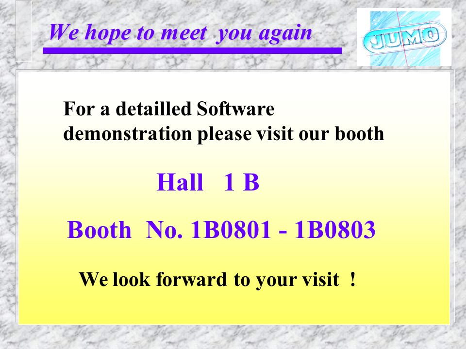 We hope to meet you again We look forward to your visit ! Booth No. 1B0801 - 1B0803 Hall 1 B For a detailled Software demonstration please visit our b