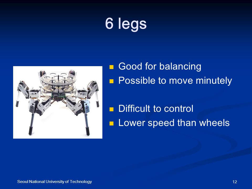 6 legs Good for balancing Possible to move minutely Difficult to control Lower speed than wheels 12 Seoul National University of Technology