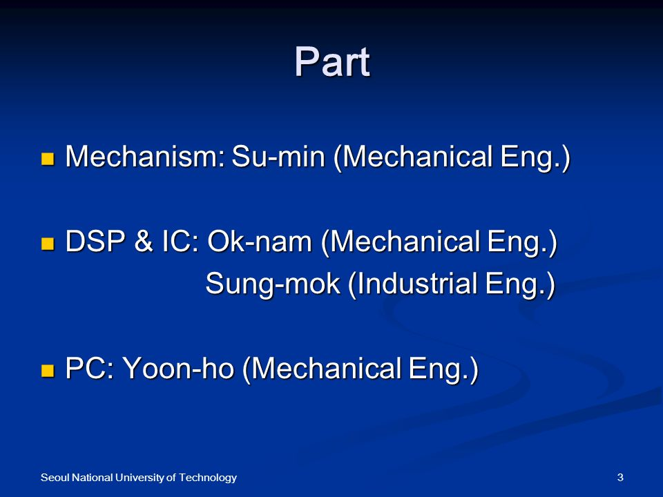 Part Mechanism: Su-min (Mechanical Eng.) Mechanism: Su-min (Mechanical Eng.) DSP & IC: Ok-nam (Mechanical Eng.) DSP & IC: Ok-nam (Mechanical Eng.) Sung-mok (Industrial Eng.) Sung-mok (Industrial Eng.) PC: Yoon-ho (Mechanical Eng.) PC: Yoon-ho (Mechanical Eng.) 3Seoul National University of Technology