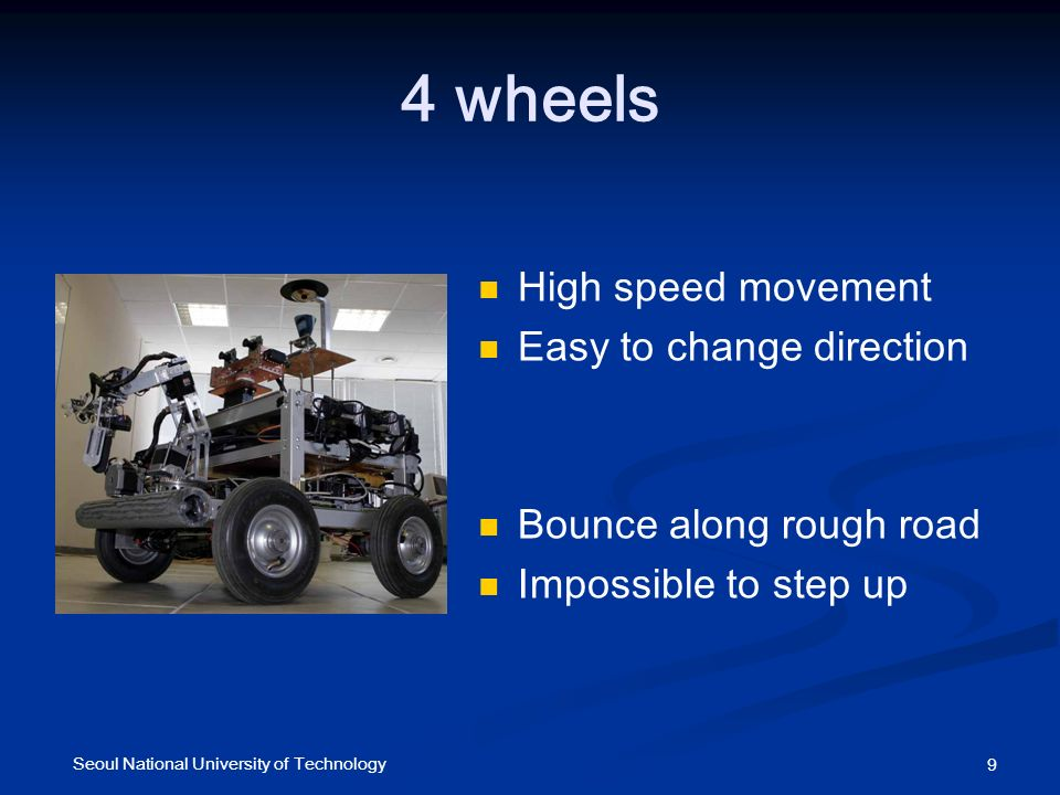 4 wheels High speed movement Easy to change direction Bounce along rough road Impossible to step up 9 Seoul National University of Technology