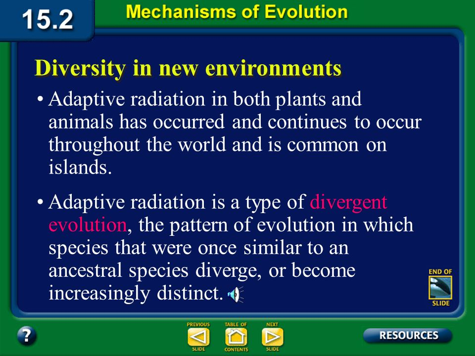 Section 15.2 Summary– pages 404-413 Diversity in new environments When an ancestral species evolves into an array of species to fit a number of diverse habitats, the result is called adaptive radiation.