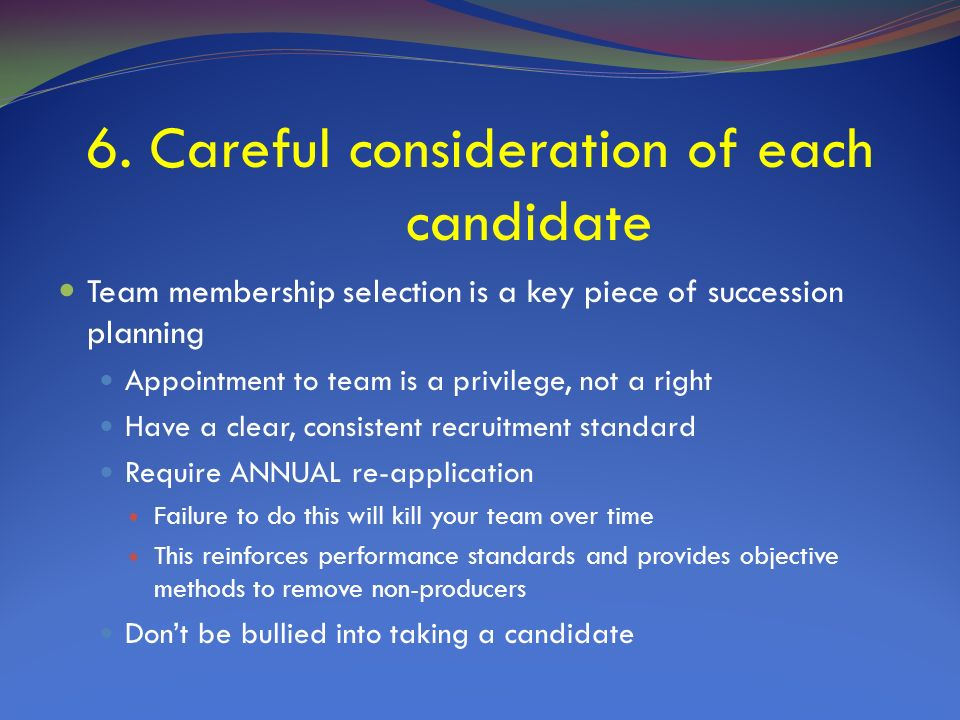 6. Careful consideration of each candidate Team membership selection is a key piece of succession planning Appointment to team is a privilege, not a r