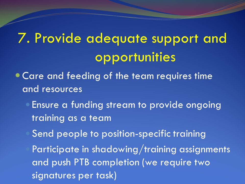 7. Provide adequate support and opportunities Care and feeding of the team requires time and resources Ensure a funding stream to provide ongoing trai