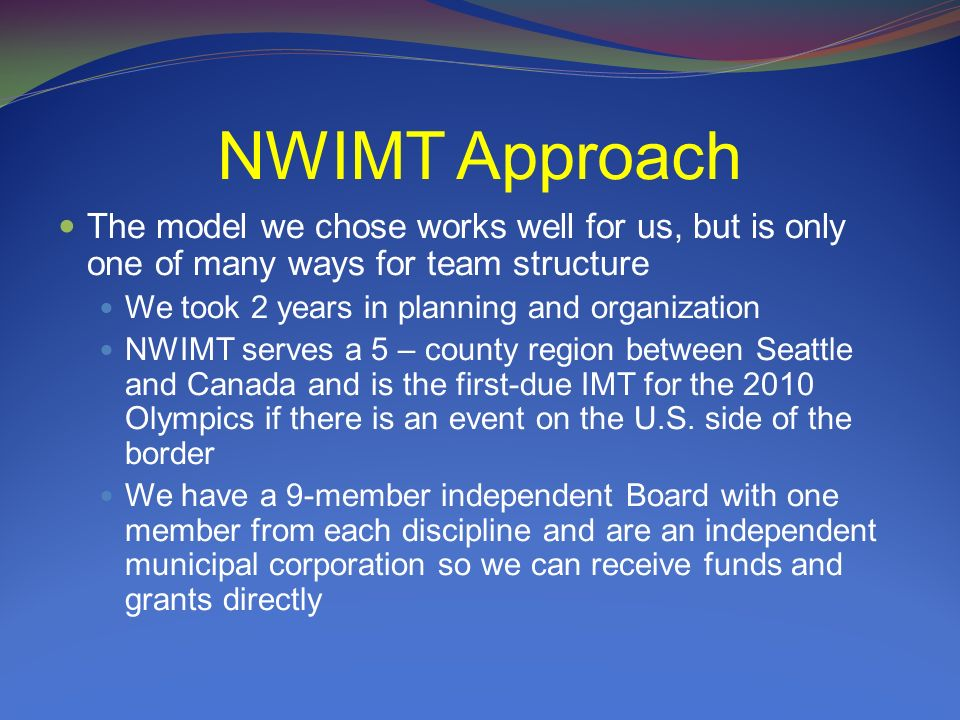NWIMT Approach The model we chose works well for us, but is only one of many ways for team structure We took 2 years in planning and organization NWIMT serves a 5 – county region between Seattle and Canada and is the first-due IMT for the 2010 Olympics if there is an event on the U.S.