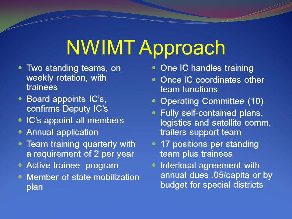 NWIMT Approach Two standing teams, on weekly rotation, with trainees Board appoints ICs, confirms Deputy ICs ICs appoint all members Annual applicatio