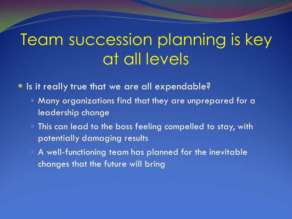 Team succession planning is key at all levels Is it really true that we are all expendable.