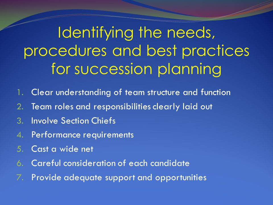 Identifying the needs, procedures and best practices for succession planning 1. Clear understanding of team structure and function 2. Team roles and r