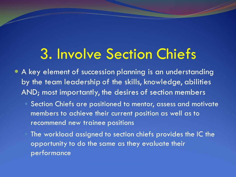 3. Involve Section Chiefs A key element of succession planning is an understanding by the team leadership of the skills, knowledge, abilities AND; mos