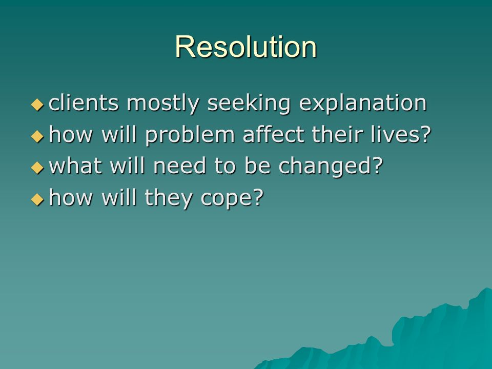 Resolution clients mostly seeking explanation clients mostly seeking explanation how will problem affect their lives.