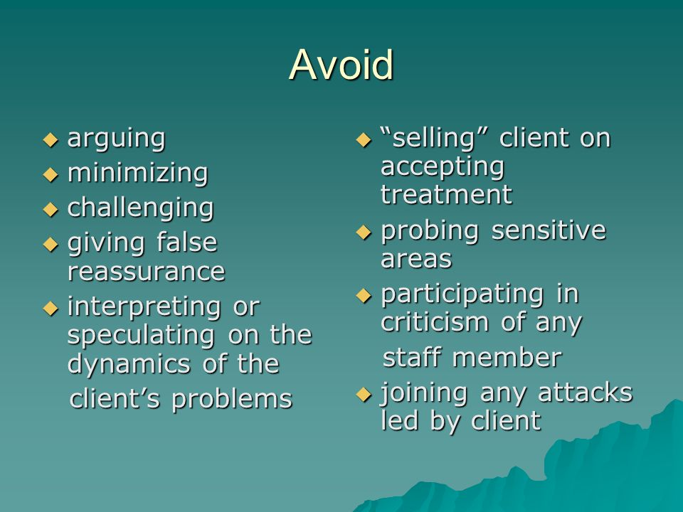 Avoid arguing arguing minimizing minimizing challenging challenging giving false reassurance giving false reassurance interpreting or speculating on the dynamics of the interpreting or speculating on the dynamics of the clients problems clients problems selling client on accepting treatment selling client on accepting treatment probing sensitive areas probing sensitive areas participating in criticism of any participating in criticism of any staff member staff member joining any attacks led by client joining any attacks led by client