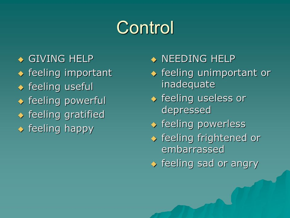 Control GIVING HELP GIVING HELP feeling important feeling important feeling useful feeling useful feeling powerful feeling powerful feeling gratified feeling gratified feeling happy feeling happy NEEDING HELP NEEDING HELP feeling unimportant or inadequate feeling unimportant or inadequate feeling useless or depressed feeling useless or depressed feeling powerless feeling powerless feeling frightened or embarrassed feeling frightened or embarrassed feeling sad or angry feeling sad or angry