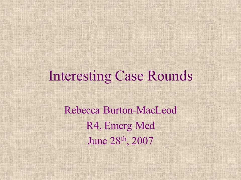 Interesting Case Rounds Rebecca Burton-MacLeod R4, Emerg Med June 28 th, 2007