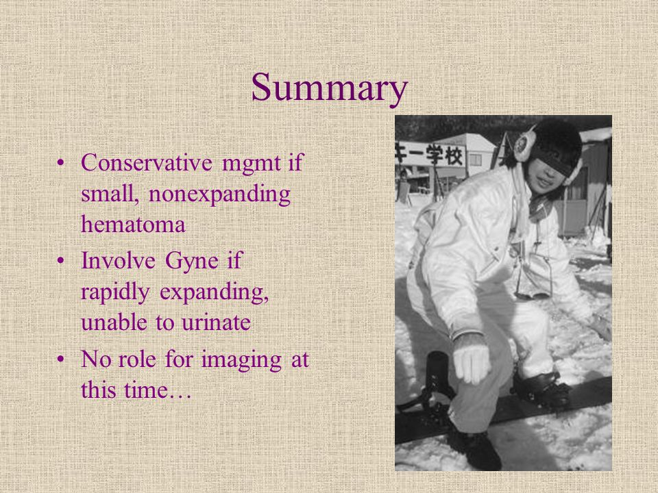 Summary Conservative mgmt if small, nonexpanding hematoma Involve Gyne if rapidly expanding, unable to urinate No role for imaging at this time…