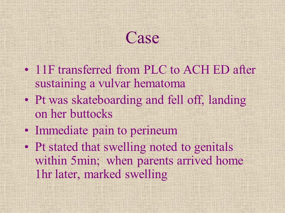 Case 11F transferred from PLC to ACH ED after sustaining a vulvar hematoma Pt was skateboarding and fell off, landing on her buttocks Immediate pain t