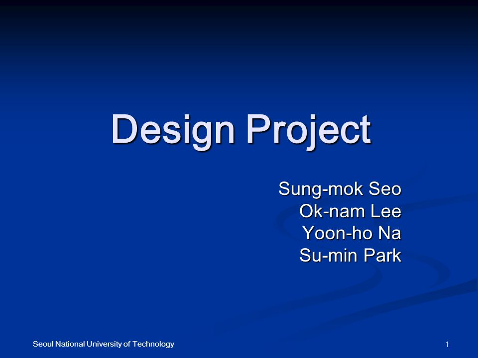 Seoul National University of Technology 1 Design Project Sung-mok Seo Ok-nam Lee Yoon-ho Na Su-min Park