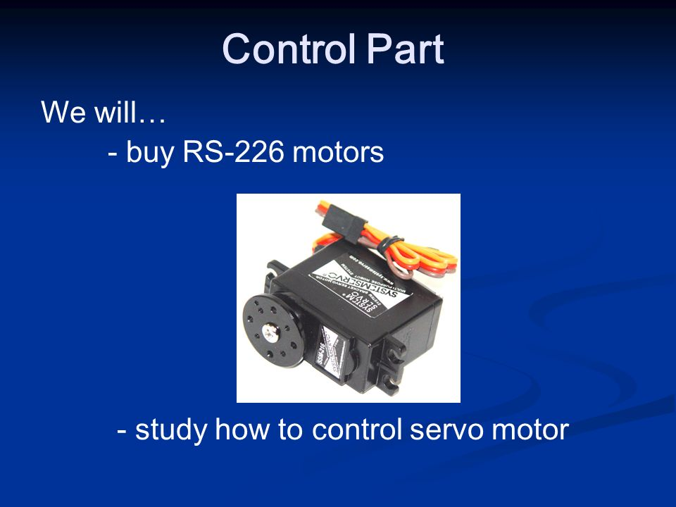 We will… - buy RS-226 motors - study how to control servo motor Control Part