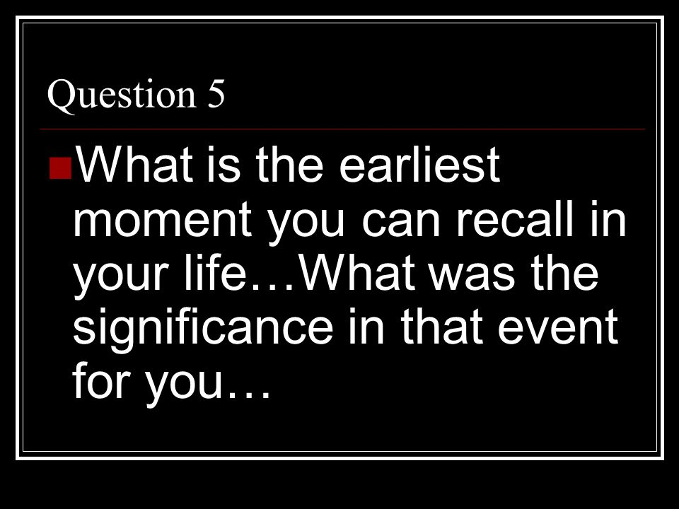 Question 5 What is the earliest moment you can recall in your life…What was the significance in that event for you…