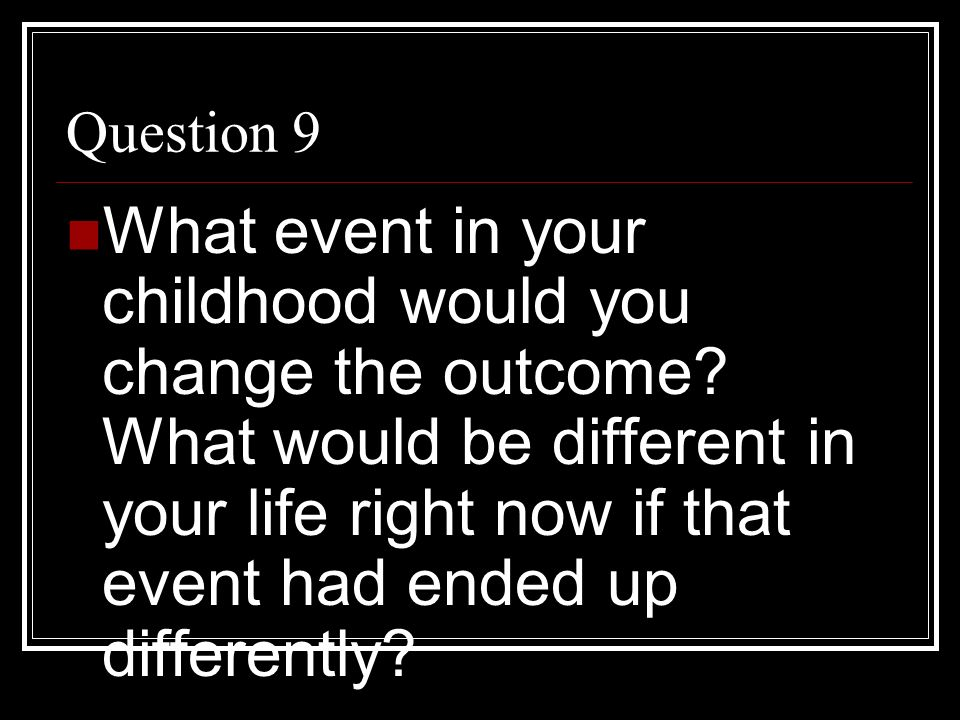 Question 9 What event in your childhood would you change the outcome? What would be different in your life right now if that event had ended up differ