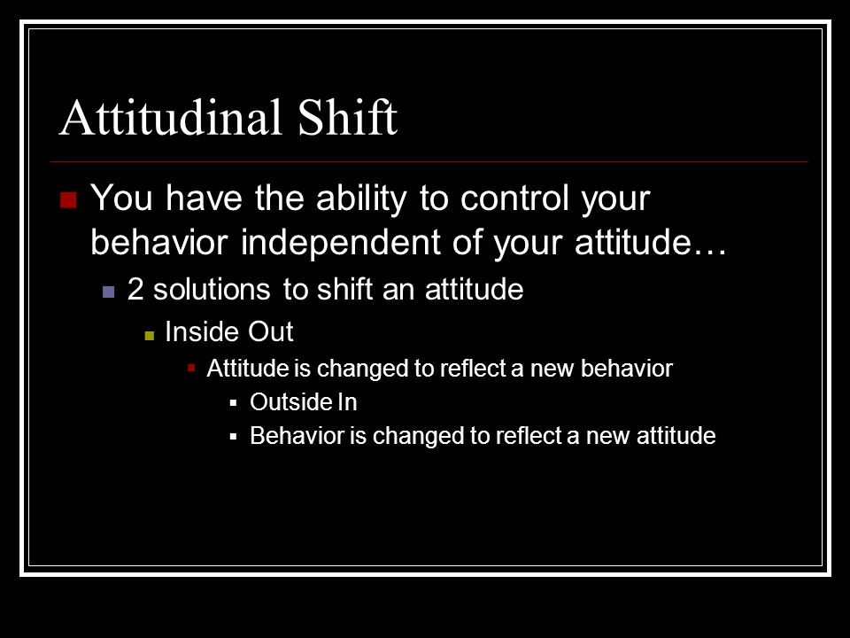 Attitudinal Shift You have the ability to control your behavior independent of your attitude… 2 solutions to shift an attitude Inside Out Attitude is changed to reflect a new behavior Outside In Behavior is changed to reflect a new attitude