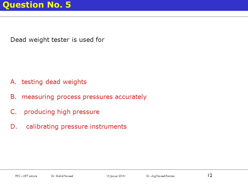 PEC – UET Lahore Dr. Shahid Naveed 14. Januar 2014 / Dr. –Ing Naveed Ramzan 12 Question No. 5 Dead weight tester is used for A. testing dead weights B