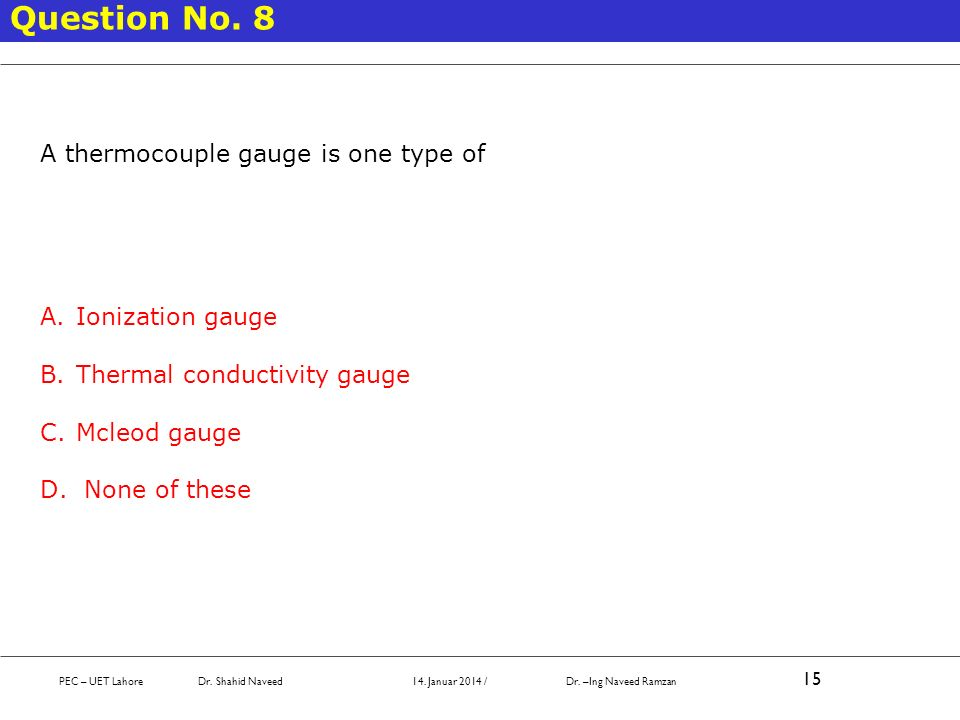 PEC – UET Lahore Dr. Shahid Naveed 14. Januar 2014 / Dr. –Ing Naveed Ramzan 15 Question No. 8 A thermocouple gauge is one type of A.Ionization gauge B