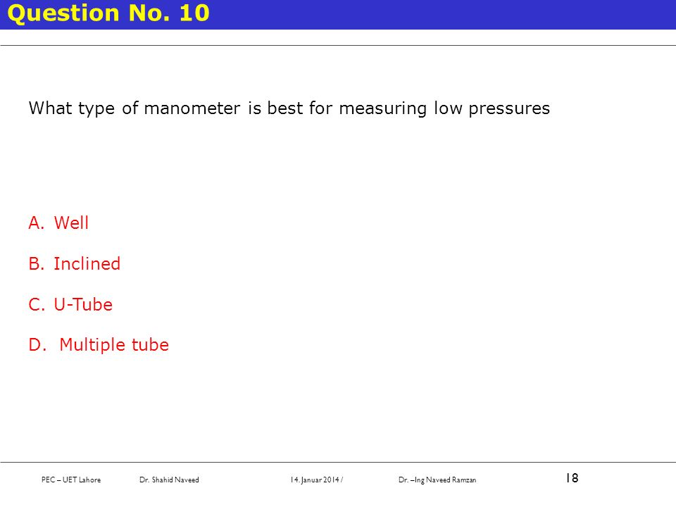 PEC – UET Lahore Dr. Shahid Naveed 14. Januar 2014 / Dr. –Ing Naveed Ramzan 18 Question No. 10 What type of manometer is best for measuring low pressu