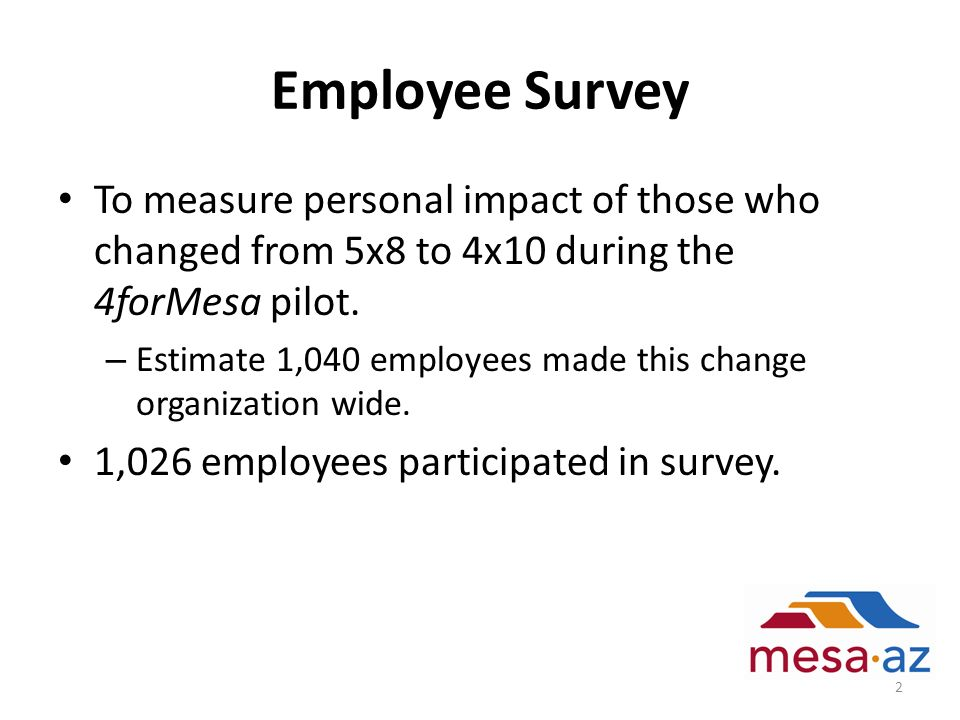 Employee Survey To measure personal impact of those who changed from 5x8 to 4x10 during the 4forMesa pilot. – Estimate 1,040 employees made this chang