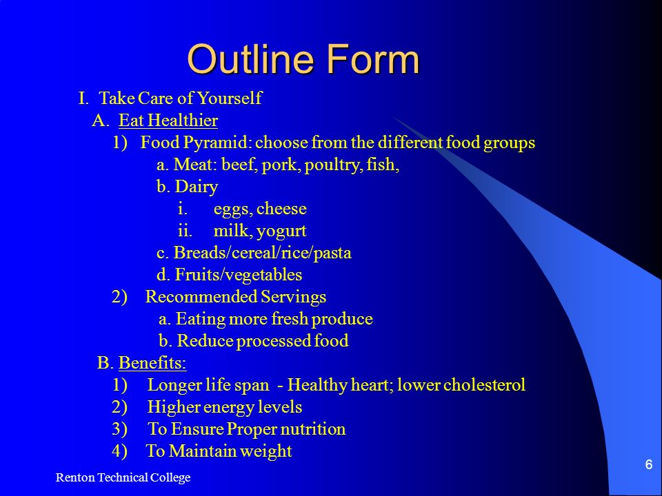 Renton Technical College 6 Outline Form I. Take Care of Yourself A. Eat Healthier 1) Food Pyramid: choose from the different food groups a. Meat: beef