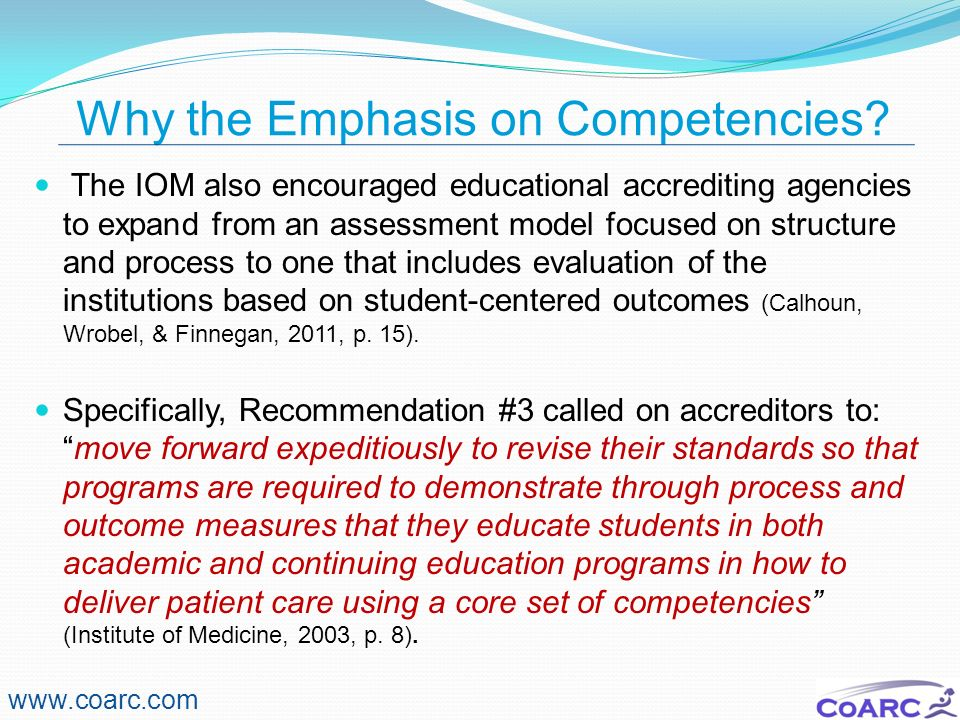 Why the Emphasis on Competencies? The IOM also encouraged educational accrediting agencies to expand from an assessment model focused on structure and