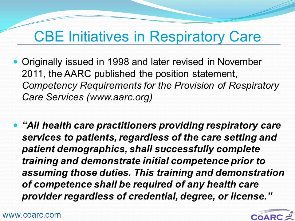 CBE Initiatives in Respiratory Care Originally issued in 1998 and later revised in November 2011, the AARC published the position statement, Competenc