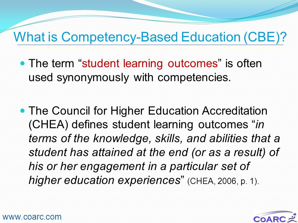 What is Competency-Based Education (CBE)? The term student learning outcomes is often used synonymously with competencies. The Council for Higher Educ