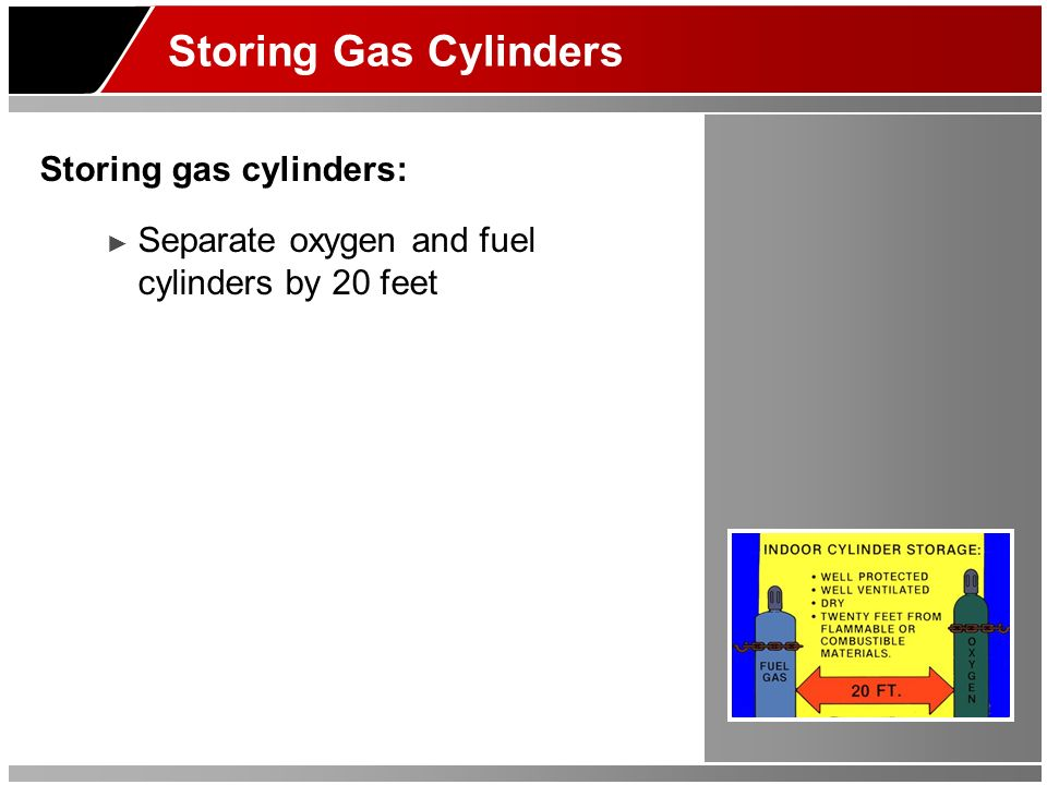 Storing Gas Cylinders Storing gas cylinders: Separate oxygen and fuel cylinders by 20 feet