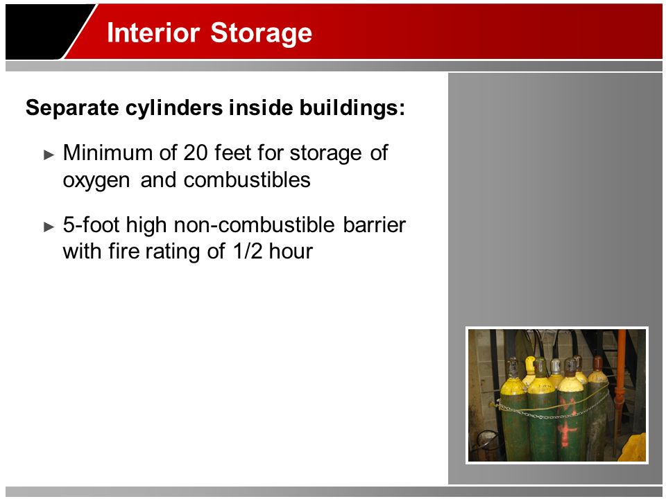 Interior Storage Separate cylinders inside buildings: Minimum of 20 feet for storage of oxygen and combustibles 5-foot high non-combustible barrier with fire rating of 1/2 hour