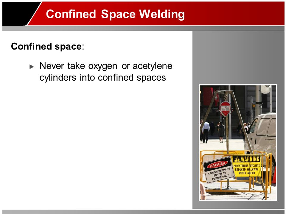 Confined Space Welding Confined space: Never take oxygen or acetylene cylinders into confined spaces