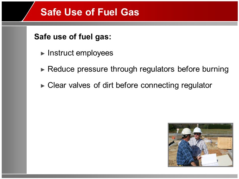 Safe Use of Fuel Gas Safe use of fuel gas: Instruct employees Reduce pressure through regulators before burning Clear valves of dirt before connecting