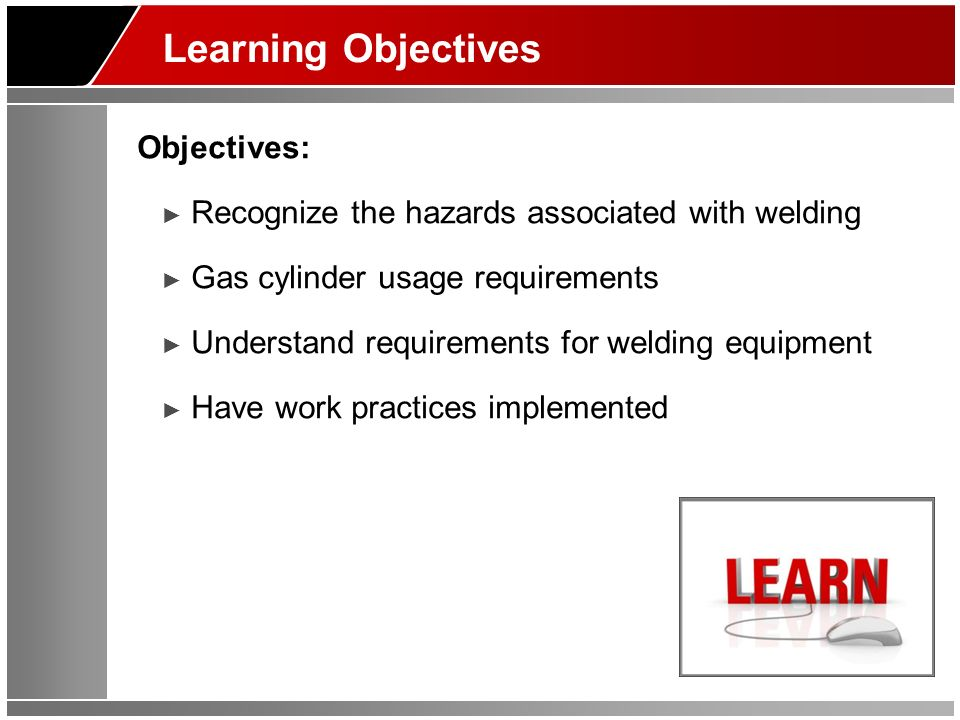 Learning Objectives Objectives: Recognize the hazards associated with welding Gas cylinder usage requirements Understand requirements for welding equi