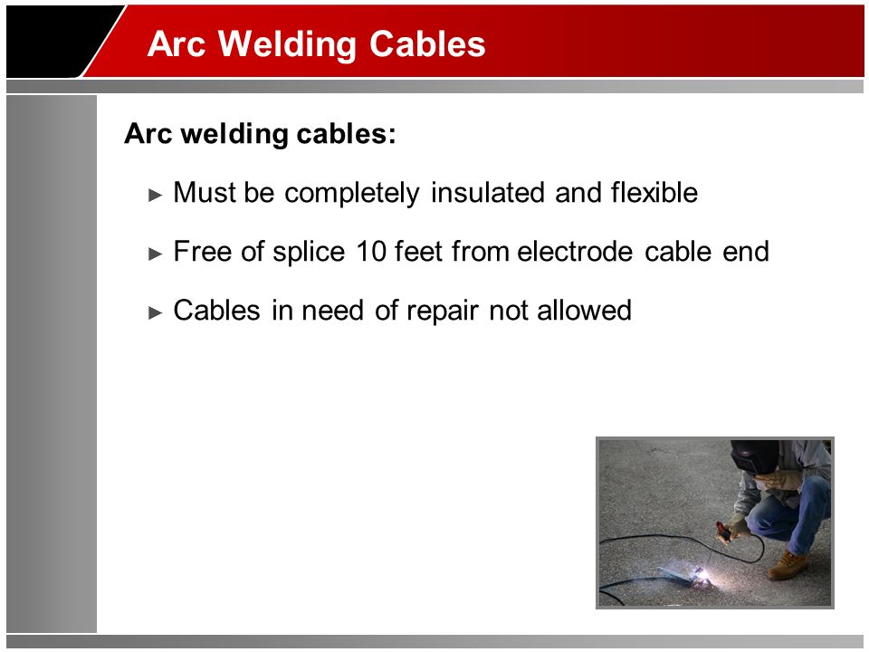 Arc Welding Cables Arc welding cables: Must be completely insulated and flexible Free of splice 10 feet from electrode cable end Cables in need of repair not allowed