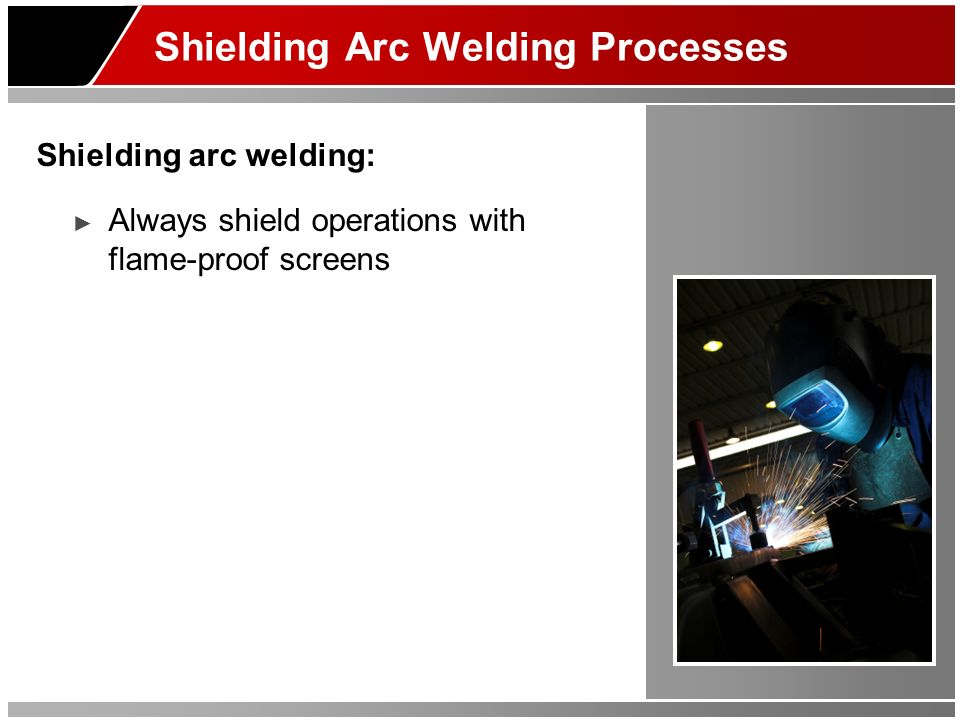 Shielding Arc Welding Processes Shielding arc welding: Always shield operations with flame-proof screens