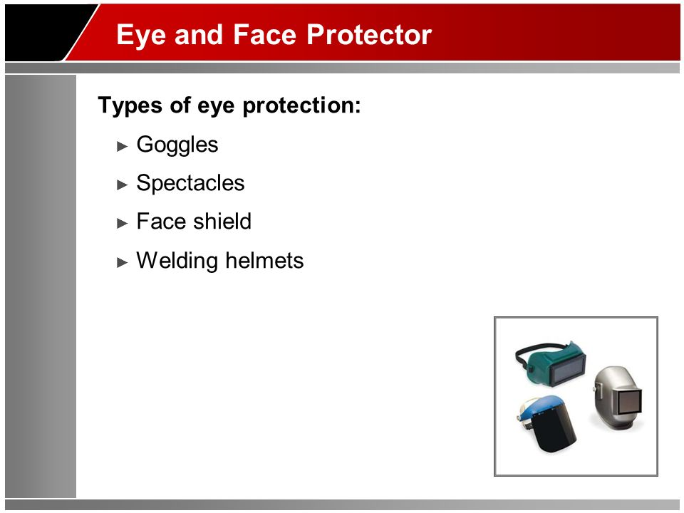 Eye and Face Protector Types of eye protection: Goggles Spectacles Face shield Welding helmets