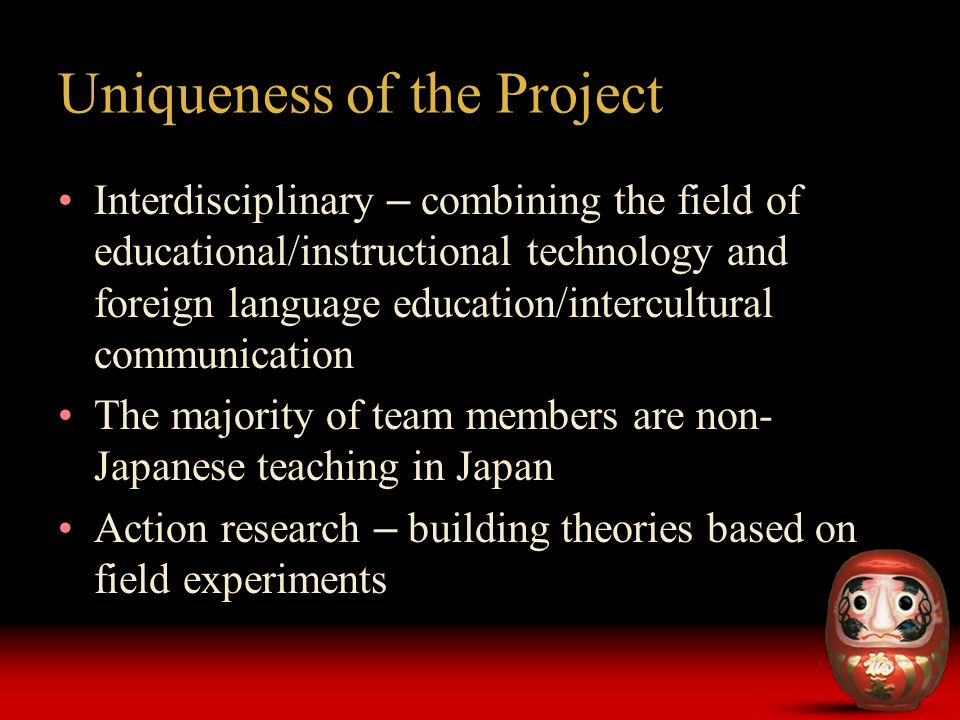 Uniqueness of the Project Interdisciplinary – combining the field of educational/instructional technology and foreign language education/intercultural communication The majority of team members are non- Japanese teaching in Japan Action research – building theories based on field experiments