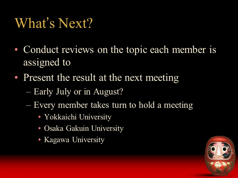 What s Next? Conduct reviews on the topic each member is assigned to Present the result at the next meeting –Early July or in August? –Every member ta